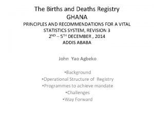 The Births and Deaths Registry GHANA PRINCIPLES AND