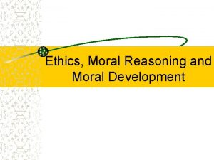 Ethics Moral Reasoning and Moral Development Ethics The