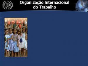 Organizao Internacional do Trabalho IPEC A Organizao Internacional