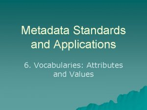 Metadata Standards and Applications 6 Vocabularies Attributes and