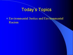 Todays Topics l Environmental Racism Justice and Environmental