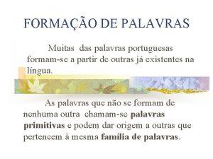 FORMAO DE PALAVRAS Muitas das palavras portuguesas formamse