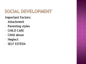 Important Factors Attachment Parenting styles CHILD CARE Child