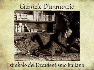 Gabriele Dannunzio simbolo del Decadentismo italiano Il Decadentismo