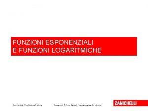 FUNZIONI ESPONENZIALI E FUNZIONI LOGARITMICHE Copyright 2011 Zanichelli
