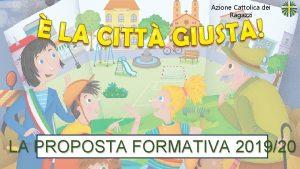 Azione Cattolica dei Ragazzi LA PROPOSTA FORMATIVA 201920