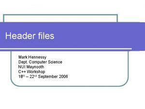 Header files Mark Hennessy Dept Computer Science NUI