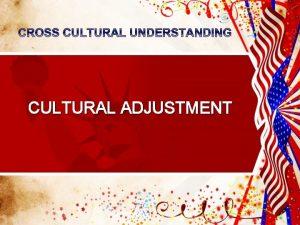 CULTURAL ADJUSTMENT CULTURAL ADJUSTMENT CULTURE SHOCK ADJUSTMENT PROCESS
