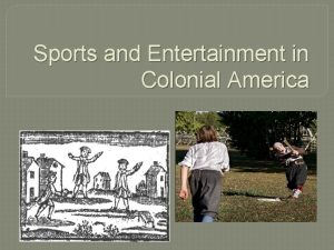 Sports and Entertainment in Colonial America Entertainment differs