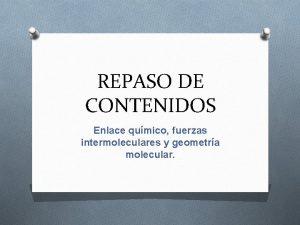 REPASO DE CONTENIDOS Enlace qumico fuerzas intermoleculares y
