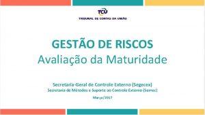 GESTO DE RISCOS Avaliao da Maturidade SecretariaGeral de