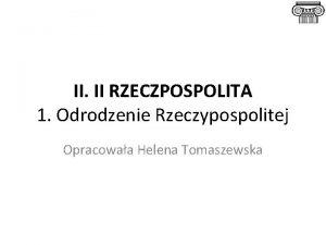 II II RZECZPOSPOLITA 1 Odrodzenie Rzeczypospolitej Opracowaa Helena