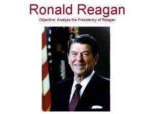 Ronald Reagan Objective Analyze the Presidency of Reagan