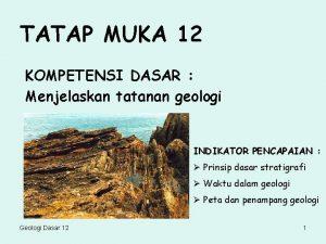 TATAP MUKA 12 KOMPETENSI DASAR Menjelaskan tatanan geologi