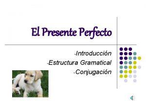 El Presente Perfecto Introduccin Estructura Gramatical Conjugacin Introduccin