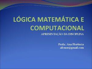 LGICA MATEMTICA E COMPUTACIONAL APRESENTAO DA DISCIPLINA Profa