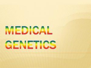 WHAT IS MEDICAL GENETICS Medical genetics involves any