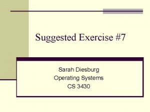 Suggested Exercise 7 Sarah Diesburg Operating Systems CS