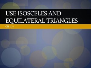 USE ISOSCELES AND EQUILATERAL TRIANGLES CH 4 7