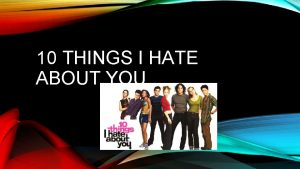 10 THINGS I HATE ABOUT YOU 10 THINGS