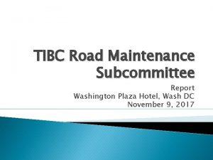 TIBC Road Maintenance Subcommittee Report Washington Plaza Hotel