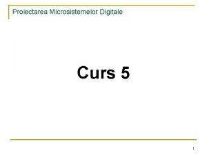 Proiectarea Microsistemelor Digitale Curs 5 1 Proiectarea Microsistemelor