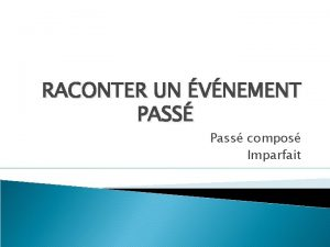 RACONTER UN VNEMENT PASS Pass compos Imparfait Hier