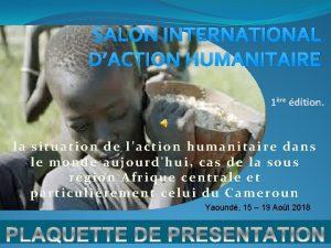 SALON INTERNATIONAL DACTION HUMANITAIRE 1re dition la situation