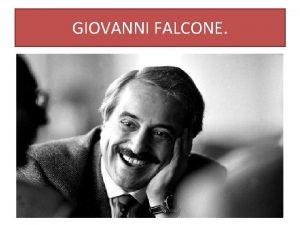 GIOVANNI FALCONE CHI ERA GIOVANNI FALCONE Giovanni Falcone