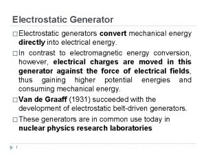 Electrostatic Generator Electrostatic generators convert mechanical energy directly