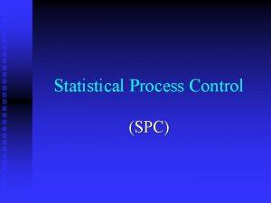 Statistical Process Control SPC Statistical Fundamentals n Reasons