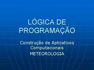 LGICA DE PROGRAMAO Construo de Aplicativos Computacionais METEOROLOGIA