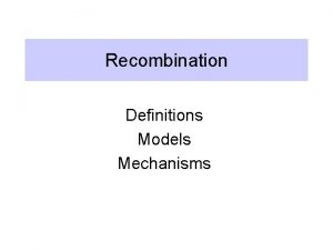 Recombination Definitions Models Mechanisms Definition of recombination Breaking
