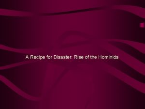 A Recipe for Disaster Rise of the Hominids