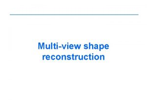 Multiview shape reconstruction Shape reconstruction Given A set