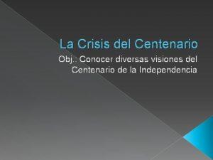 La Crisis del Centenario Obj Conocer diversas visiones