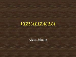 VIZUALIZACIJA Aleks Jakulin Vizualizacija Raunalniko grafiko uporabimo zato