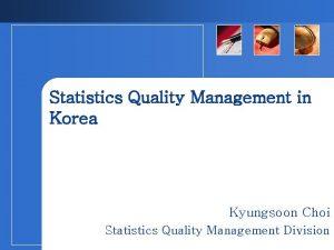 Statistics Quality Management in Korea Kyungsoon Choi Statistics