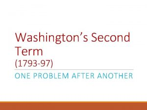 Washingtons Second Term 1793 97 ONE PROBLEM AFTER
