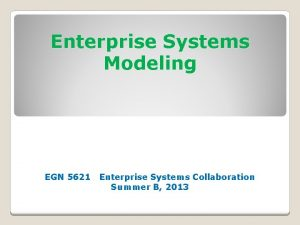 Enterprise Systems Modeling EGN 5621 Enterprise Systems Collaboration