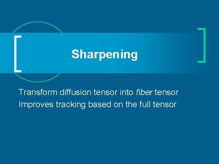 Sharpening Transform diffusion tensor into fiber tensor Improves