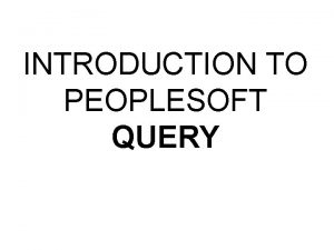 INTRODUCTION TO PEOPLESOFT QUERY AGENDA Overview People Soft