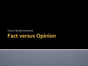 Karen Silvestri Instructor Fact versus Opinion FACTS FACTS