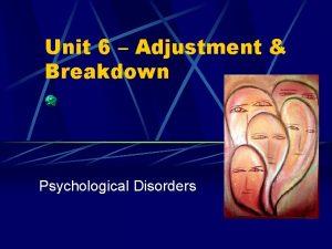 Unit 6 Adjustment Breakdown Psychological Disorders Psychological Disorders