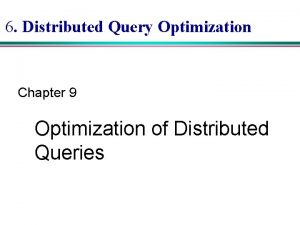 6 Distributed Query Optimization Chapter 9 Optimization of