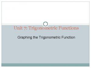 Unit 7 Trigonometric Functions Graphing the Trigonometric Function