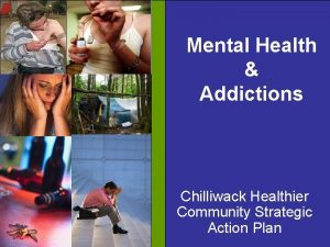 Mental Health Addictions Chilliwack Healthier Community Strategic Action