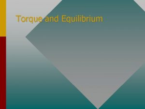 Torque and Equilibrium Torque is a twist or
