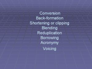 Conversion Backformation Shortening or clipping Blending Reduplication Borrowing