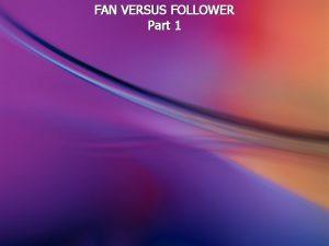 FAN VERSUS FOLLOWER Part 1 A fan is